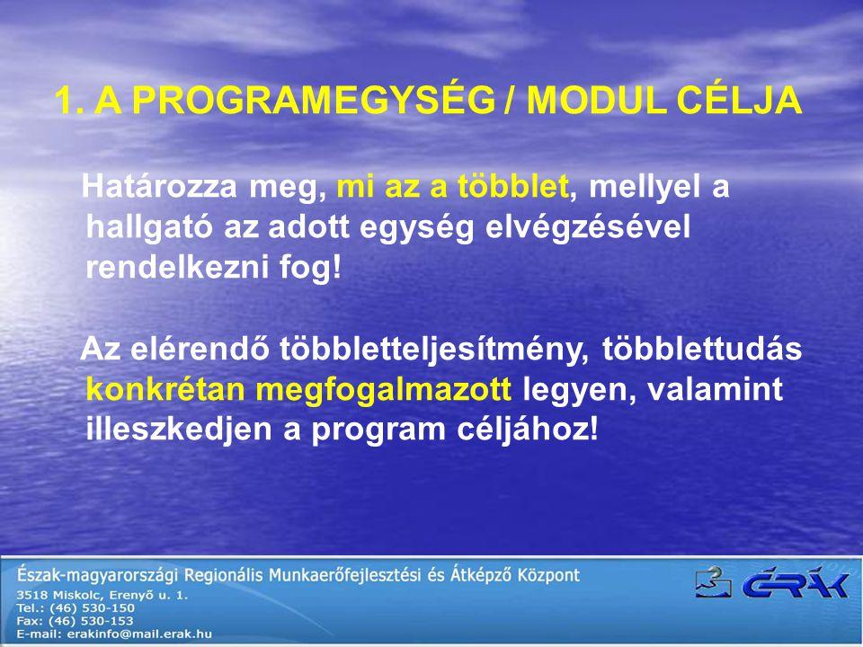 1. A PROGRAMEGYSÉG / MODUL CÉLJA Határozza meg, mi az a többlet, mellyel a hallgató az adott egység elvégzésével rendelkezni fog! Az elérendő többlett