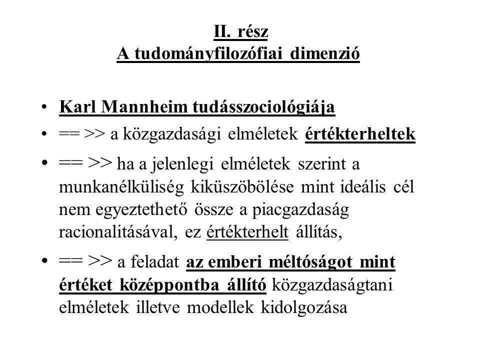 II. rész A tudományfilozófiai dimenzió •Karl Mannheim tudásszociológiája •== >> a közgazdasági elméletek értékterheltek •== >> ha a jelenlegi elmélete
