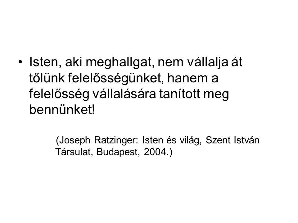 •Isten, aki meghallgat, nem vállalja át tőlünk felelősségünket, hanem a felelősség vállalására tanított meg bennünket! (Joseph Ratzinger: Isten és vil