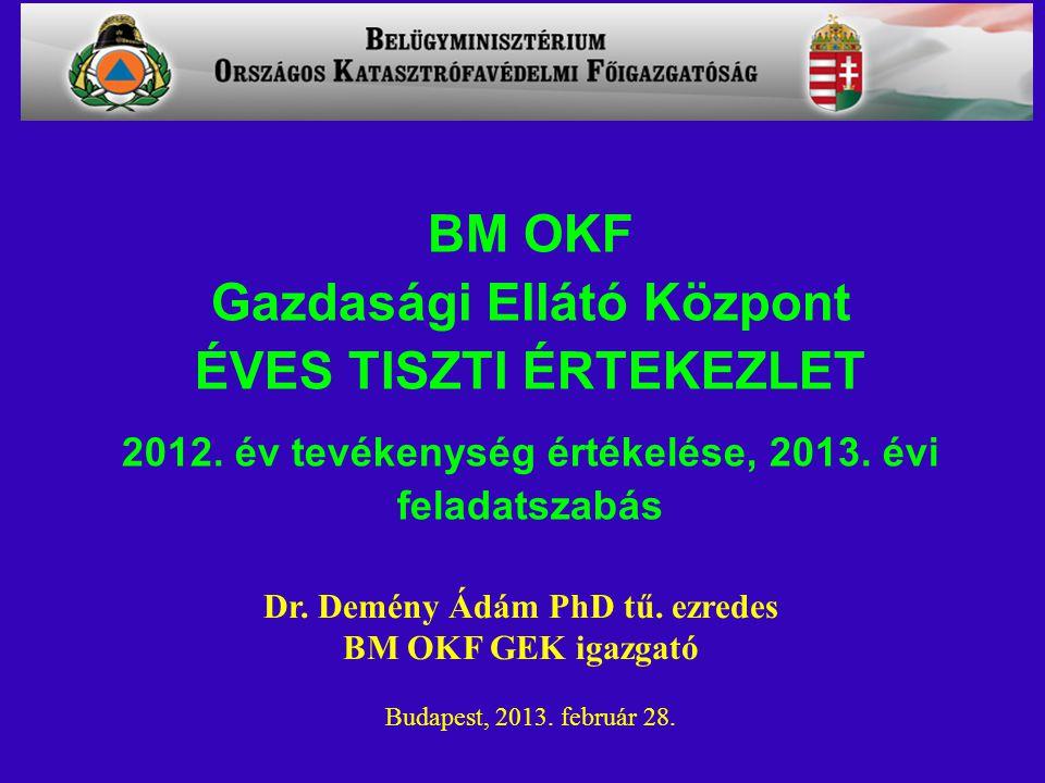 Dr. Demény Ádám PhD tű. ezredes BM OKF GEK igazgató Budapest, 2013. február 28. BM OKF Gazdasági Ellátó Központ ÉVES TISZTI ÉRTEKEZLET 2012. év tevéke