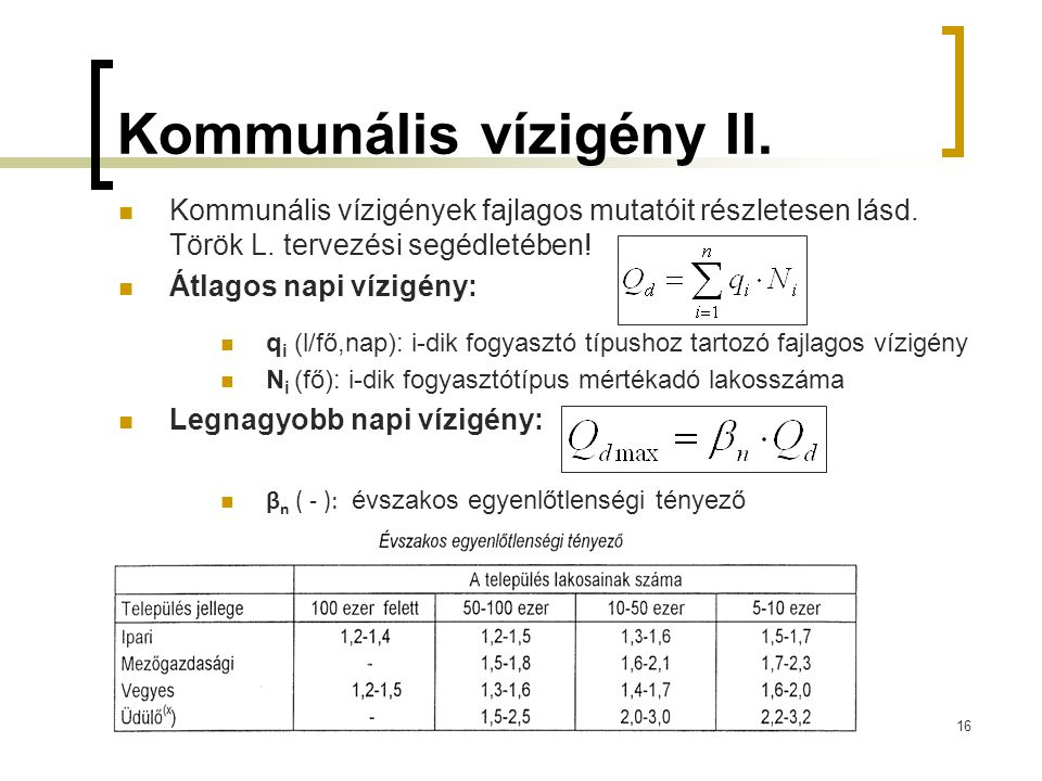 Kommunális vízigény II.  Kommunális vízigények fajlagos mutatóit részletesen lásd. Török L. tervezési segédletében!  Átlagos napi vízigény:  q i (l