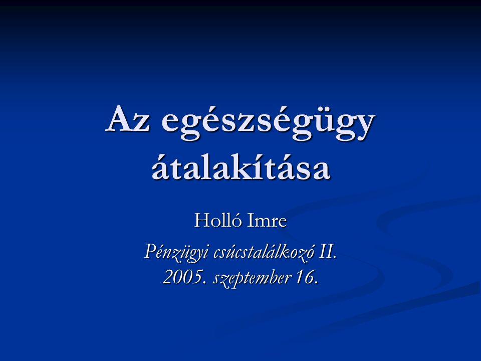 Az egészségügy átalakítása Holló Imre Pénzügyi csúcstalálkozó II. 2005. szeptember 16.