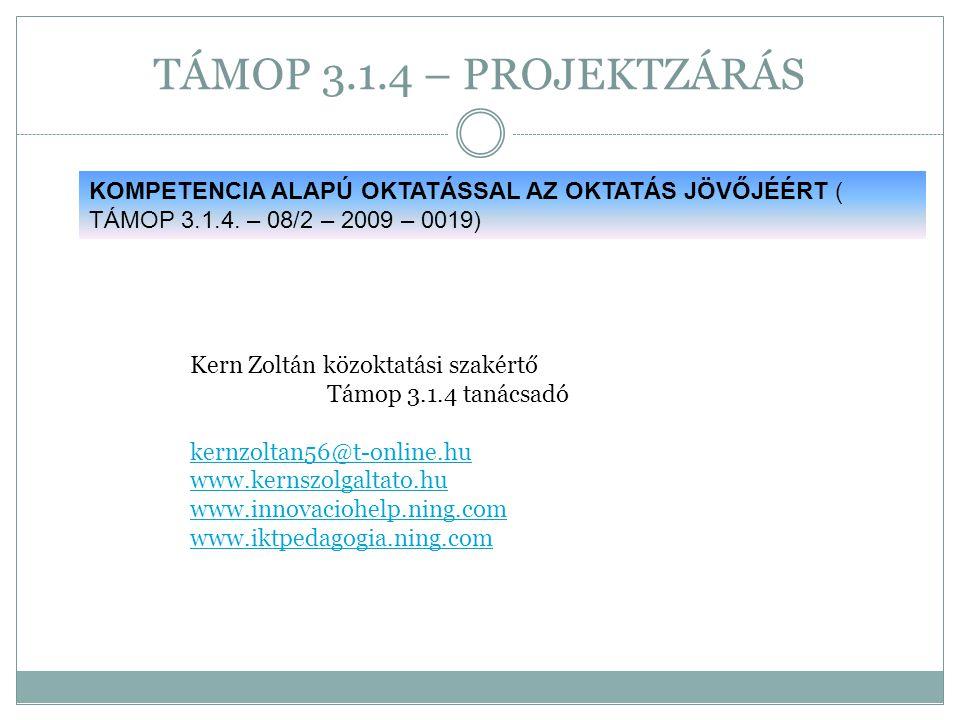 TÁMOP 3.1.4 – PROJEKTZÁRÁS Kern Zoltán közoktatási szakértő Támop 3.1.4 tanácsadó kernzoltan56@t-online.hu www.kernszolgaltato.hu www.innovaciohelp.ni