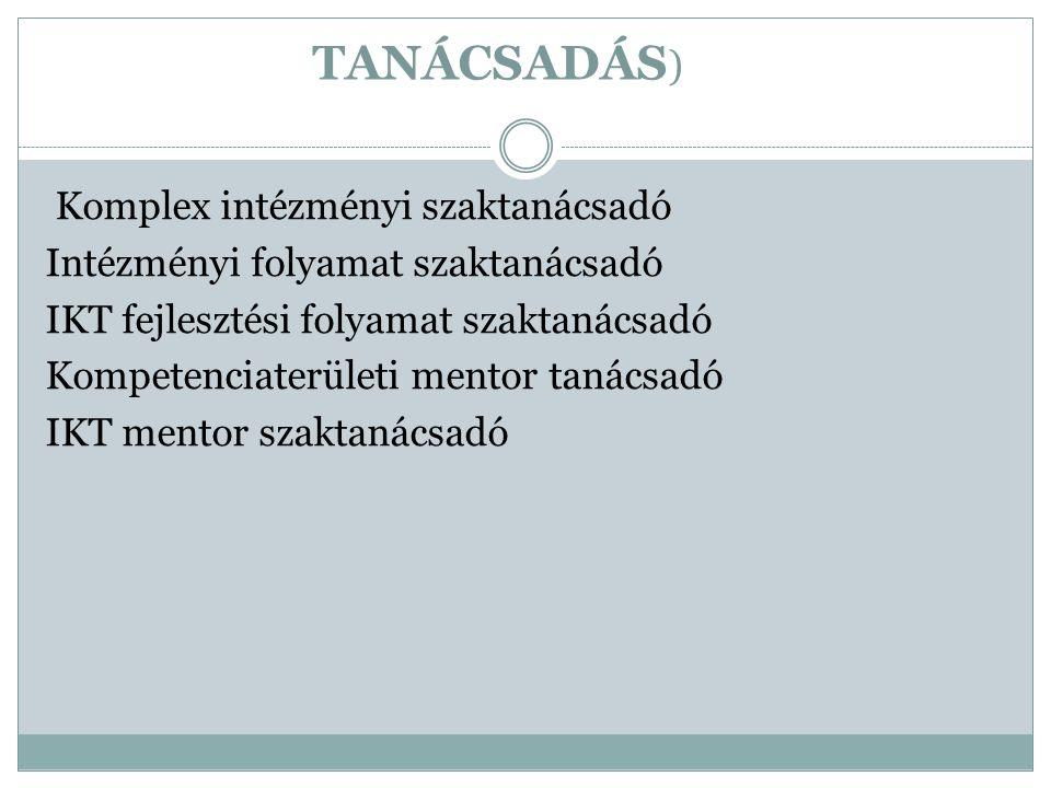 TANÁCSADÁS ) Komplex intézményi szaktanácsadó Intézményi folyamat szaktanácsadó IKT fejlesztési folyamat szaktanácsadó Kompetenciaterületi mentor taná