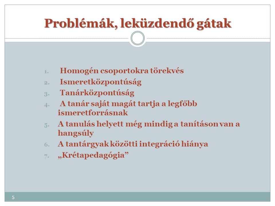 Problémák, leküzdendő gátak 1. Homogén csoportokra törekvés 2. Ismeretközpontúság 3. Tanárközpontúság 4. A tanár saját magát tartja a legfőbb ismeretf