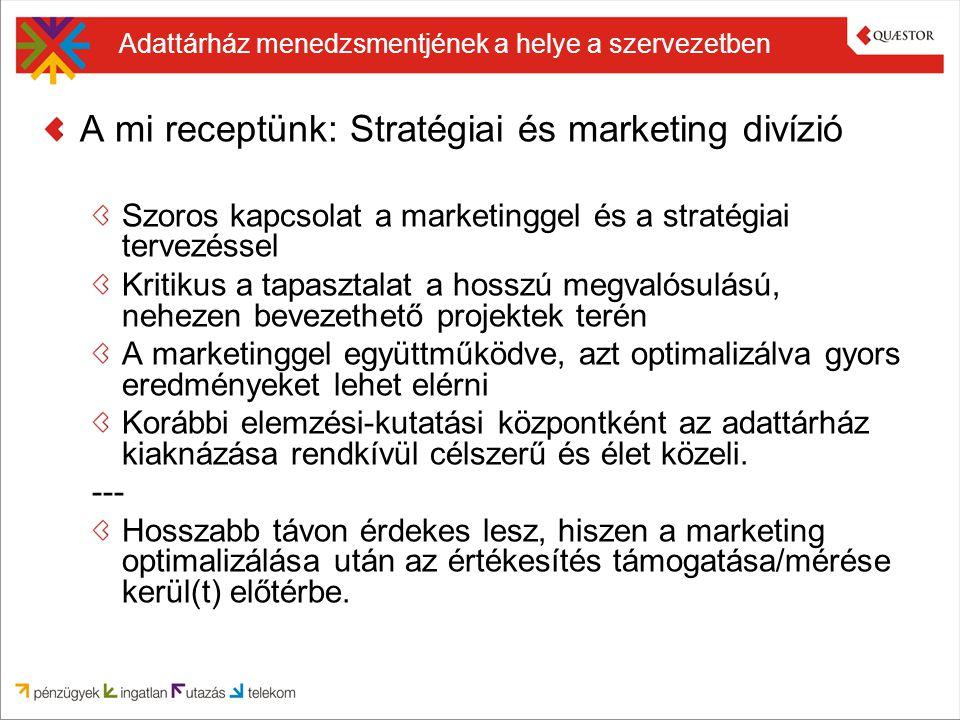 Adattárház menedzsmentjének a helye a szervezetben A mi receptünk: Stratégiai és marketing divízió Szoros kapcsolat a marketinggel és a stratégiai ter