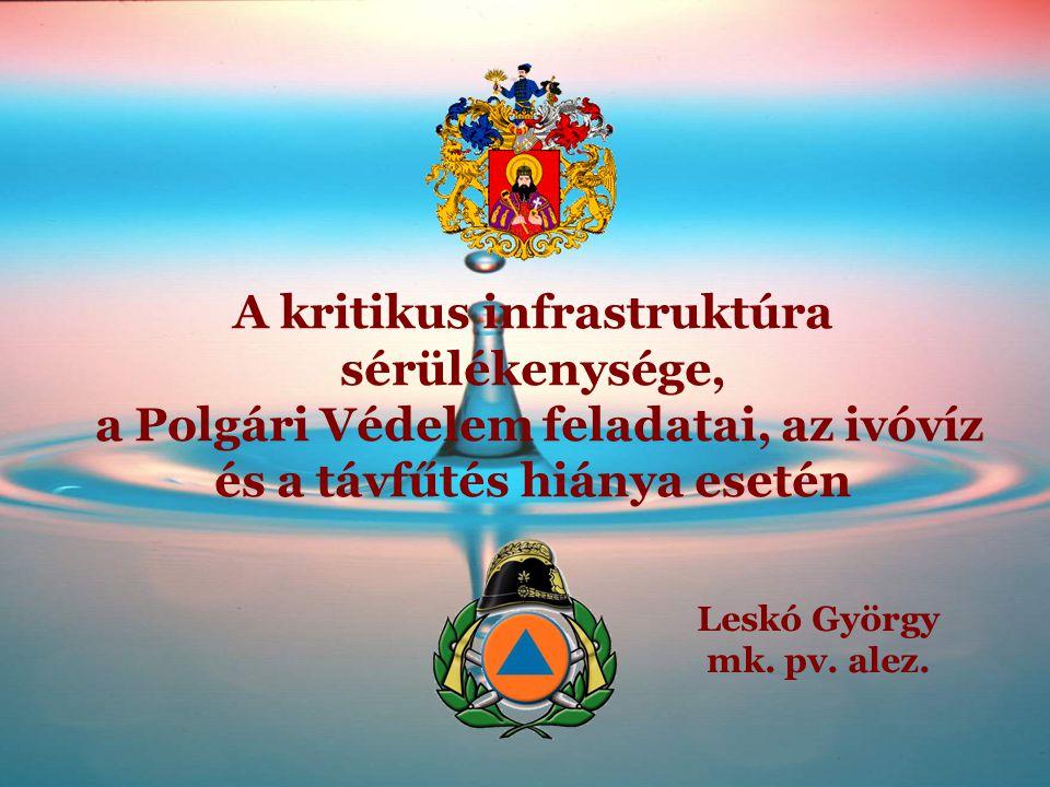 A kritikus infrastruktúra sérülékenysége, a Polgári Védelem feladatai, az ivóvíz és a távfűtés hiánya esetén Leskó György mk. pv. alez.