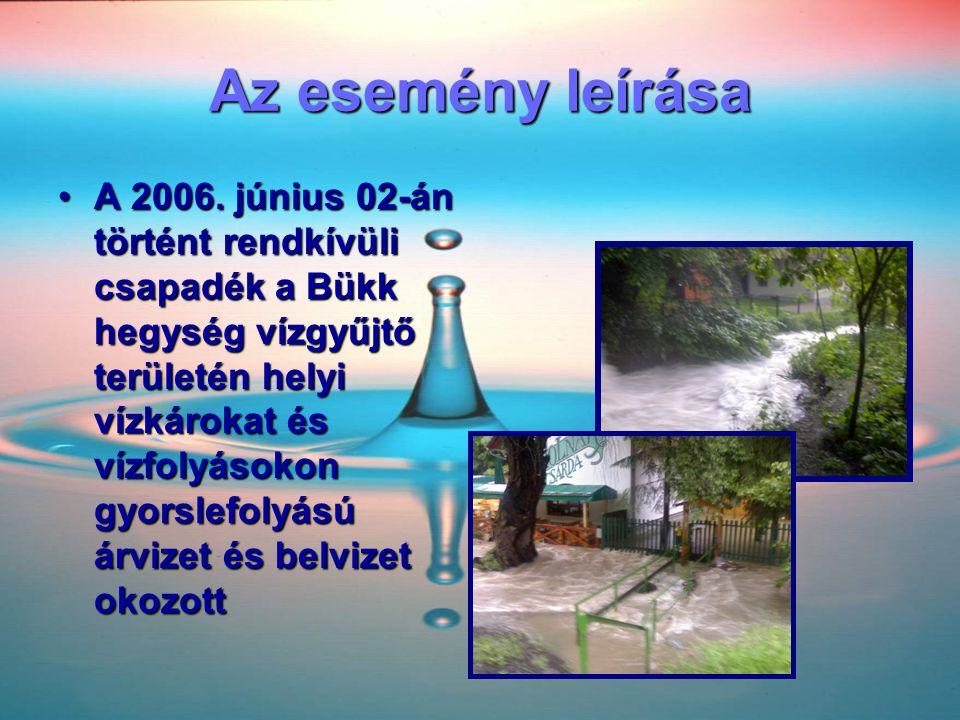 Az esemény leírása •A 2006. június 02-án történt rendkívüli csapadék a Bükk hegység vízgyűjtő területén helyi vízkárokat és vízfolyásokon gyorslefolyá
