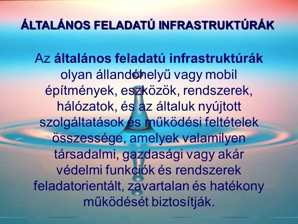 ÁLTALÁNOS FELADATÚ INFRASTRUKTÚRÁK Az általános feladatú infrastruktúrák olyan állandóhelyű vagy mobil építmények, eszközök, rendszerek, hálózatok, és