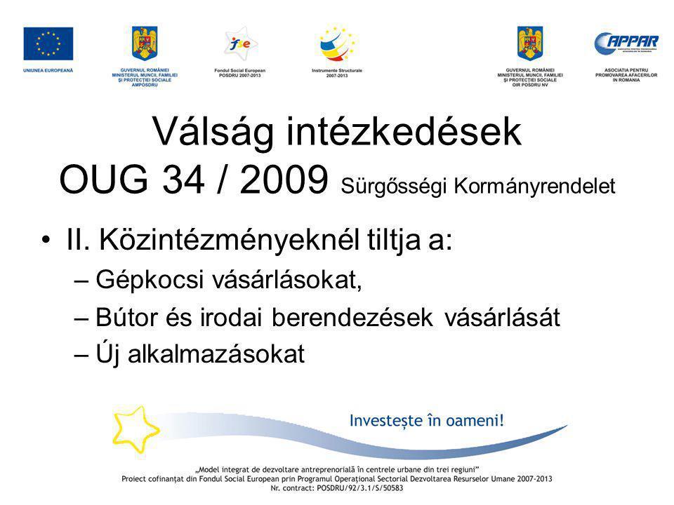 Válság intézkedések OUG 34 / 2009 Sürgősségi Kormányrendelet •II. Közintézményeknél tiltja a: –Gépkocsi vásárlásokat, –Bútor és irodai berendezések vá
