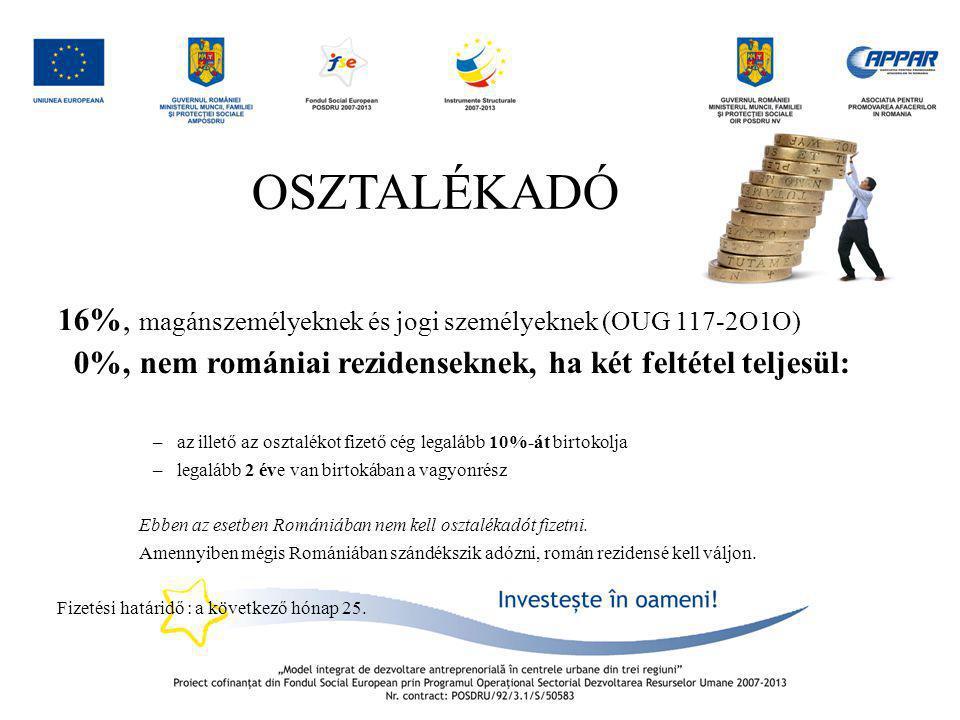OSZTALÉKADÓ 16%, magánszemélyeknek és jogi személyeknek (OUG 117-2O1O) 0%,nem romániai rezidenseknek, ha két feltétel teljesül: –az illető az osztalék