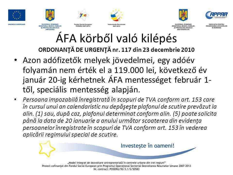 ÁFA körből való kilépés ORDONANŢĂ DE URGENŢĂ nr. 117 din 23 decembrie 2010 • Azon adófizetők melyek jövedelmei, egy adóév folyamán nem érték el a 119.