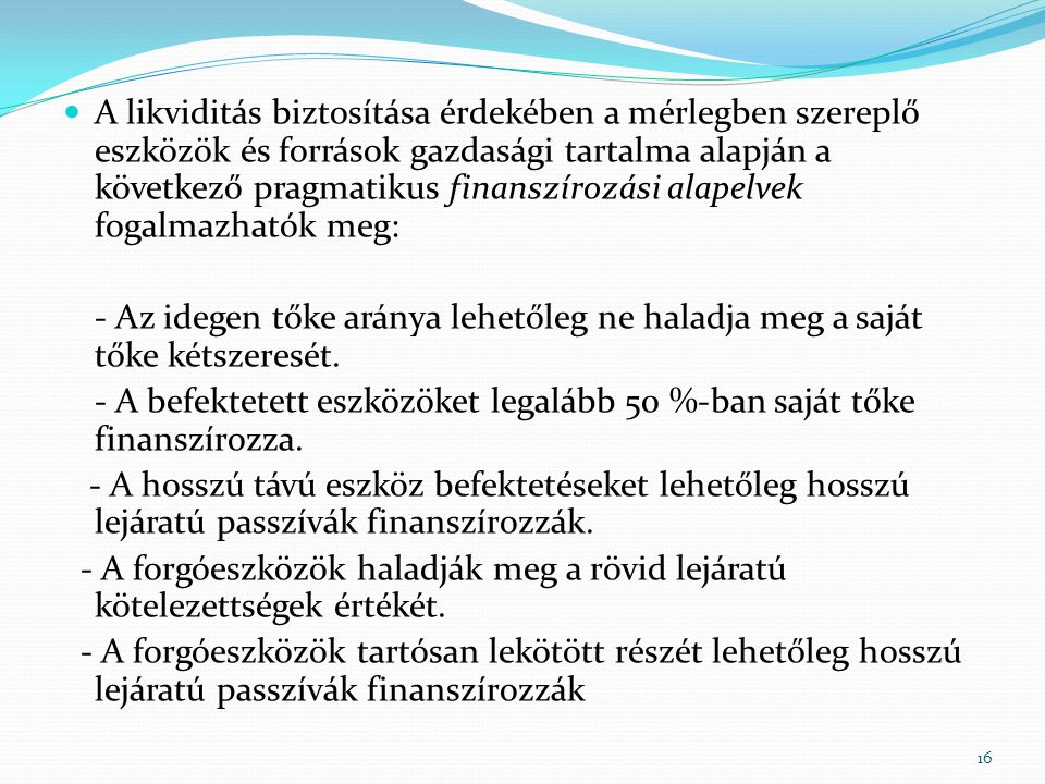  A likviditás biztosítása érdekében a mérlegben szereplő eszközök és források gazdasági tartalma alapján a következő pragmatikus finanszírozási alapelvek fogalmazhatók meg: - Az idegen tőke aránya lehetőleg ne haladja meg a saját tőke kétszeresét.