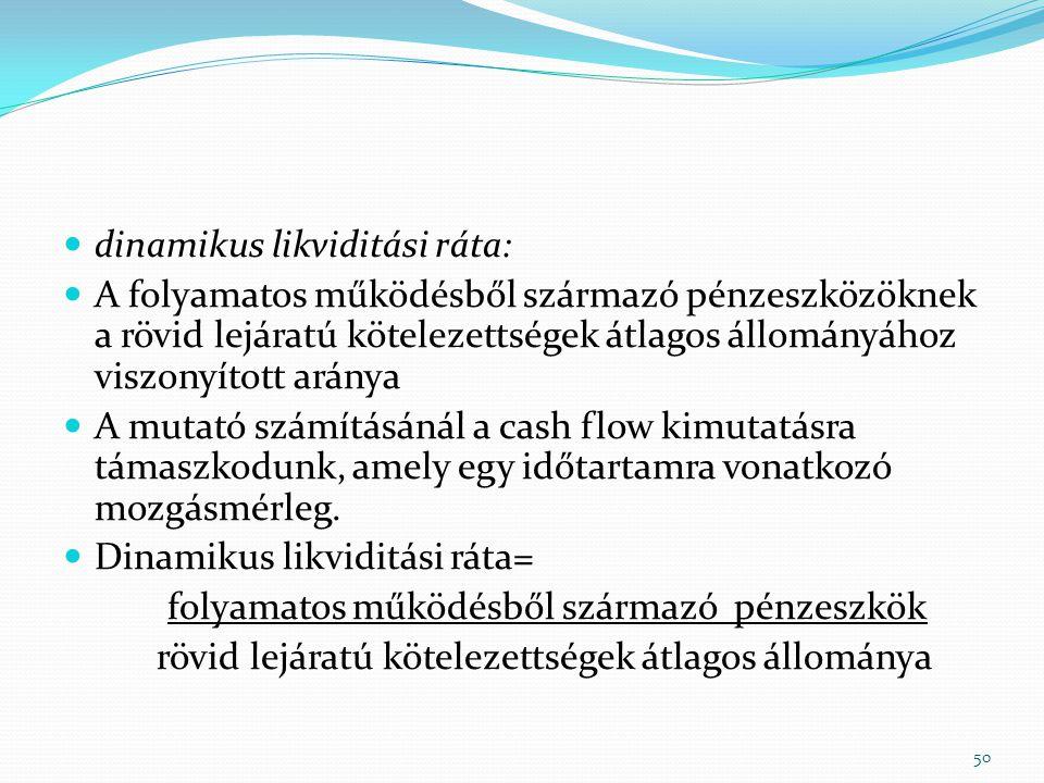  dinamikus likviditási ráta:  A folyamatos működésből származó pénzeszközöknek a rövid lejáratú kötelezettségek átlagos állományához viszonyított aránya  A mutató számításánál a cash flow kimutatásra támaszkodunk, amely egy időtartamra vonatkozó mozgásmérleg.