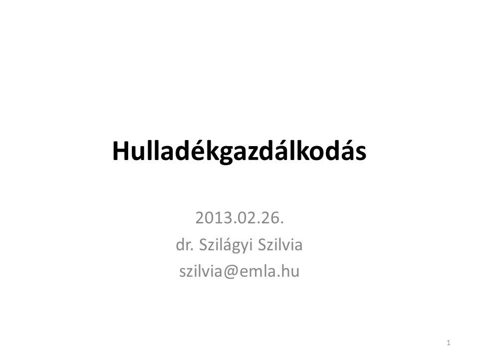 Hulladékgazdálkodás 2013.02.26. dr. Szilágyi Szilvia szilvia@emla.hu 1