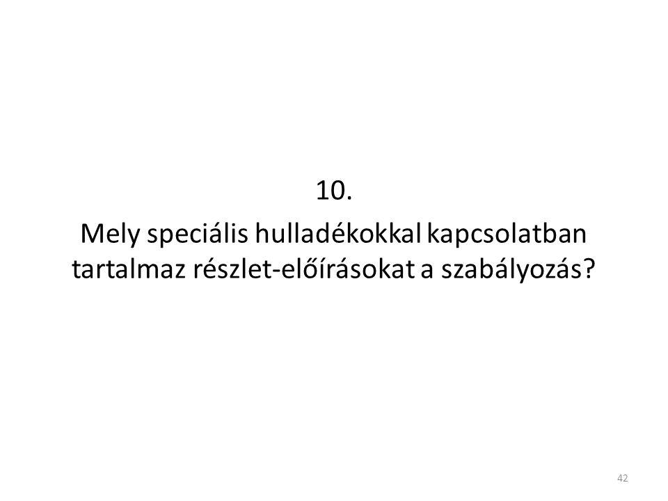 10. Mely speciális hulladékokkal kapcsolatban tartalmaz részlet-előírásokat a szabályozás? 42