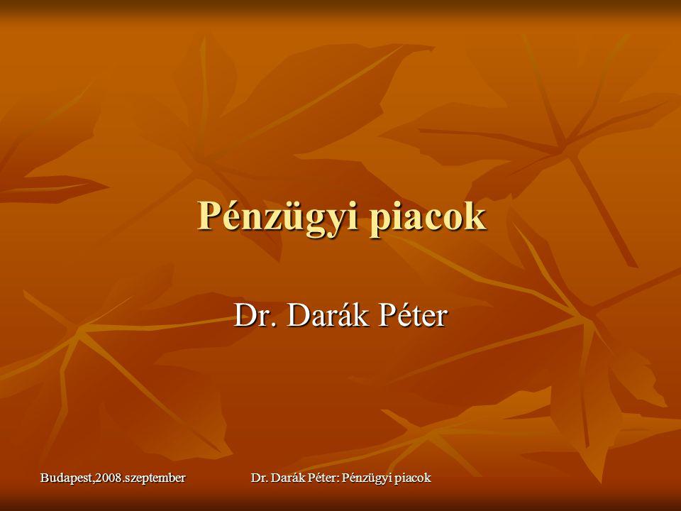 Budapest,2008.szeptemberDr. Darák Péter: Pénzügyi piacok Pénzügyi piacok Dr. Darák Péter