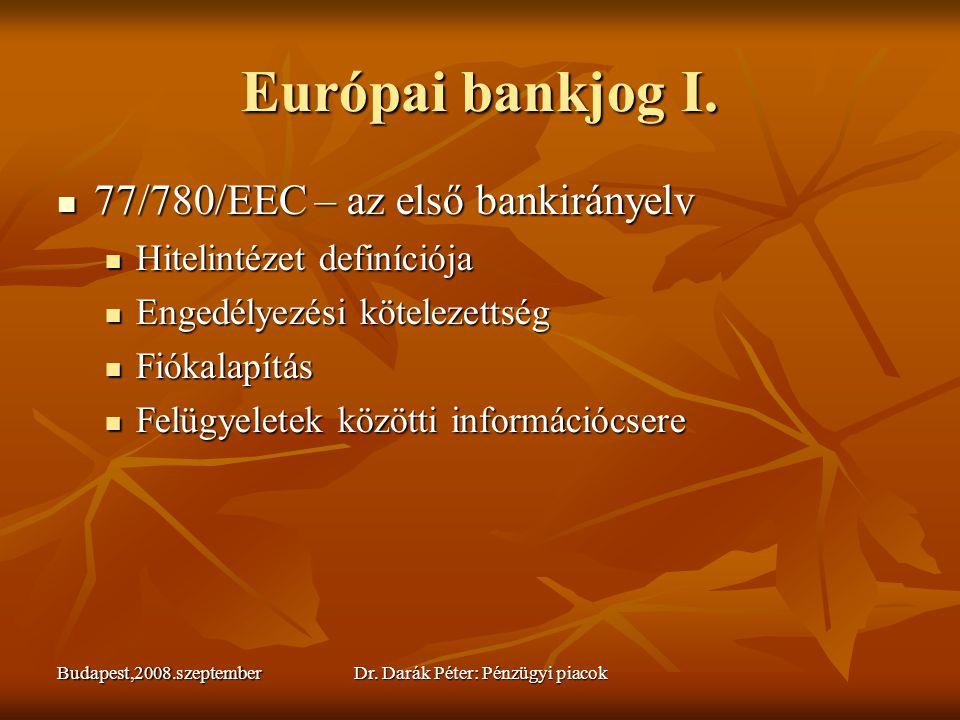 Budapest,2008.szeptemberDr. Darák Péter: Pénzügyi piacok Európai bankjog I.  77/780/EEC – az első bankirányelv  Hitelintézet definíciója  Engedélye