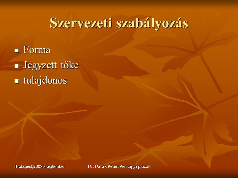 Budapest,2008.szeptemberDr. Darák Péter: Pénzügyi piacok Szervezeti szabályozás  Forma  Jegyzett tőke  tulajdonos