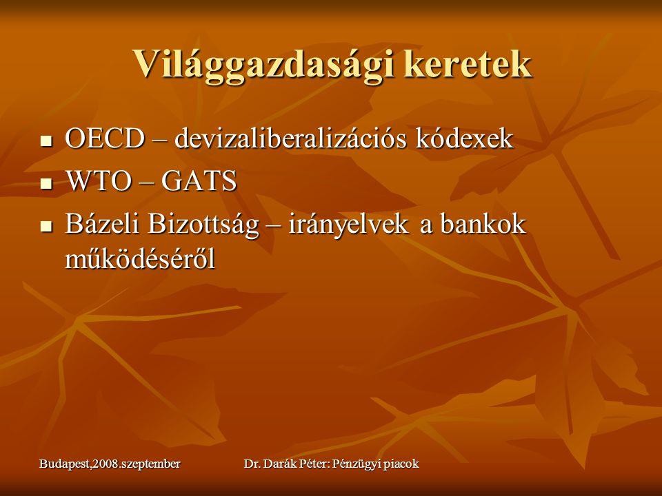 Budapest,2008.szeptemberDr. Darák Péter: Pénzügyi piacok Világgazdasági keretek  OECD – devizaliberalizációs kódexek  WTO – GATS  Bázeli Bizottság
