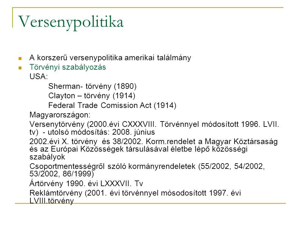 Versenypolitika  A korszerű versenypolitika amerikai találmány  Törvényi szabályozás USA: Sherman- törvény (1890) Clayton – törvény (1914) Federal Trade Comission Act (1914) Magyarországon: Versenytörvény (2000.évi CXXXVIII.