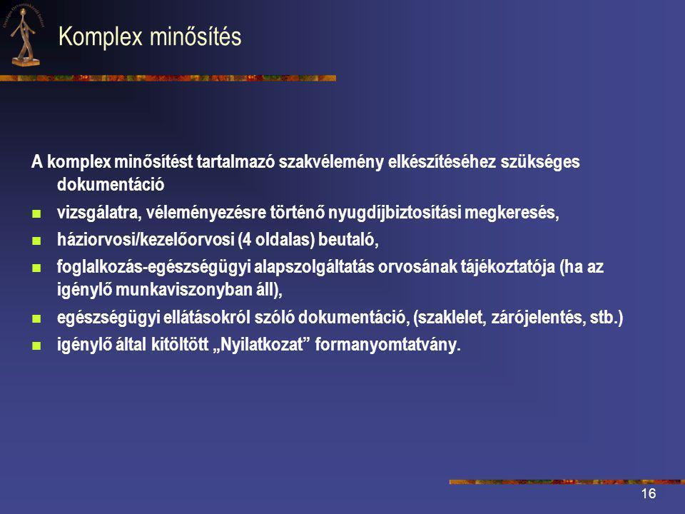 """16 Komplex minősítés A komplex minősítést tartalmazó szakvélemény elkészítéséhez szükséges dokumentáció  vizsgálatra, véleményezésre történő nyugdíjbiztosítási megkeresés,  háziorvosi/kezelőorvosi (4 oldalas) beutaló,  foglalkozás-egészségügyi alapszolgáltatás orvosának tájékoztatója (ha az igénylő munkaviszonyban áll),  egészségügyi ellátásokról szóló dokumentáció, (szaklelet, zárójelentés, stb.)  igénylő által kitöltött """"Nyilatkozat formanyomtatvány."""