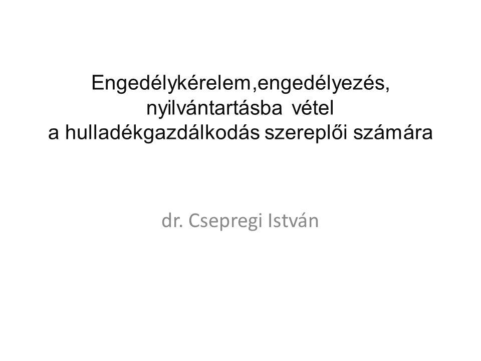 Engedélykérelem,engedélyezés, nyilvántartásba vétel a hulladékgazdálkodás szereplői számára dr. Csepregi István