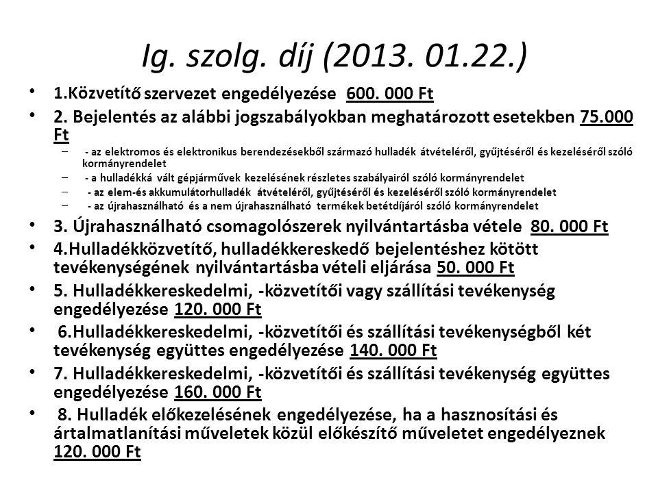 Ig. szolg. díj (2013. 01.22.) • 1.Közvetít ő szervezet engedélyezése 600. 000 Ft • 2. Bejelentés az alábbi jogszabályokban meghatározott esetekben 75.