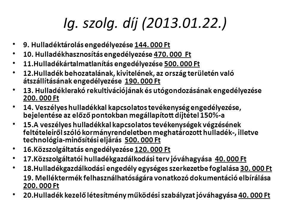 Ig. szolg. díj (2013.01.22.) • 9. Hulladéktárolás engedélyezése 144. 000 Ft • 10. Hulladékhasznosítás engedélyezése 470. 000 Ft • 11.Hulladékártalmatl