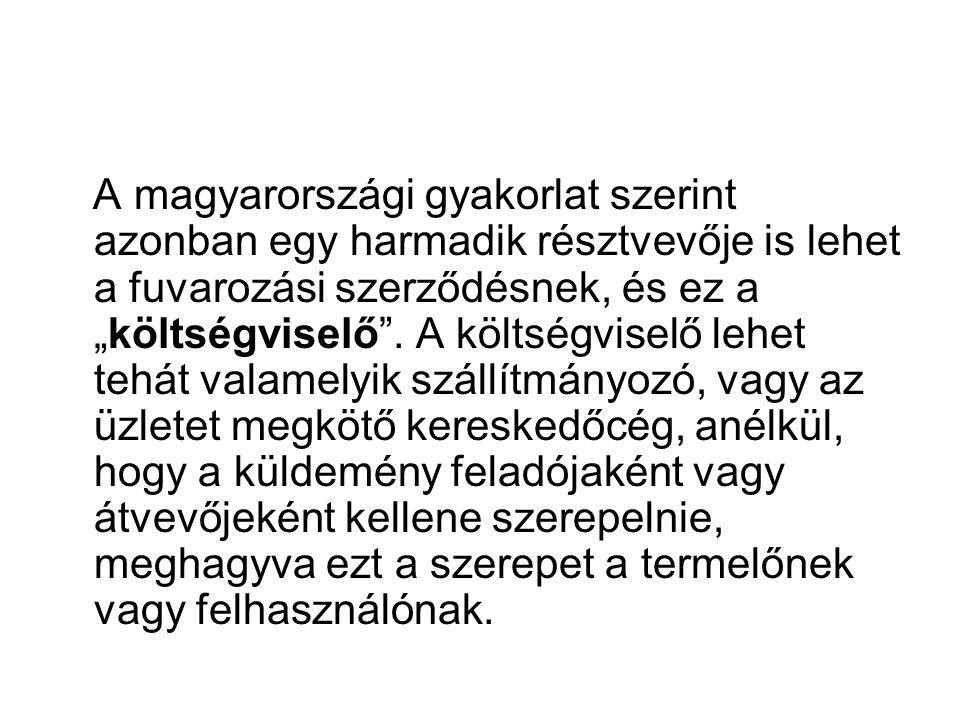 """A magyarországi gyakorlat szerint azonban egy harmadik résztvevője is lehet a fuvarozási szerződésnek, és ez a """"költségviselő"""". A költségviselő lehet"""