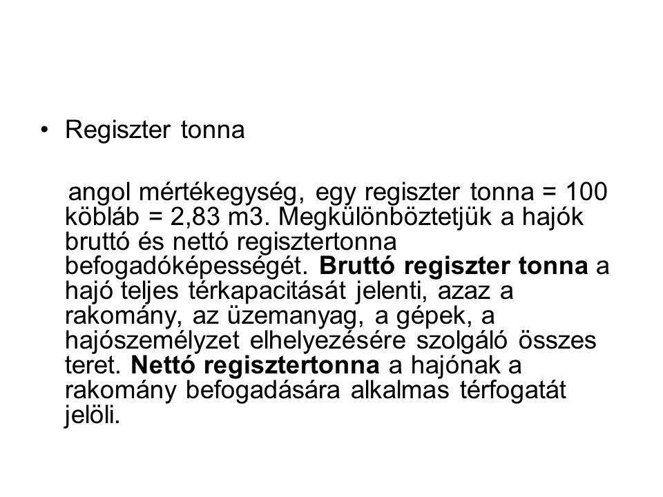 •Regiszter tonna angol mértékegység, egy regiszter tonna = 100 köbláb = 2,83 m3. Megkülönböztetjük a hajók bruttó és nettó regisztertonna befogadóképe