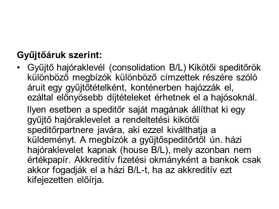 Gyűjtőáruk szerint: •Gyűjtő hajóraklevél (consolidation B/L) Kikötői speditőrök különböző megbízók különböző címzettek részére szóló áruit egy gyűjtőt
