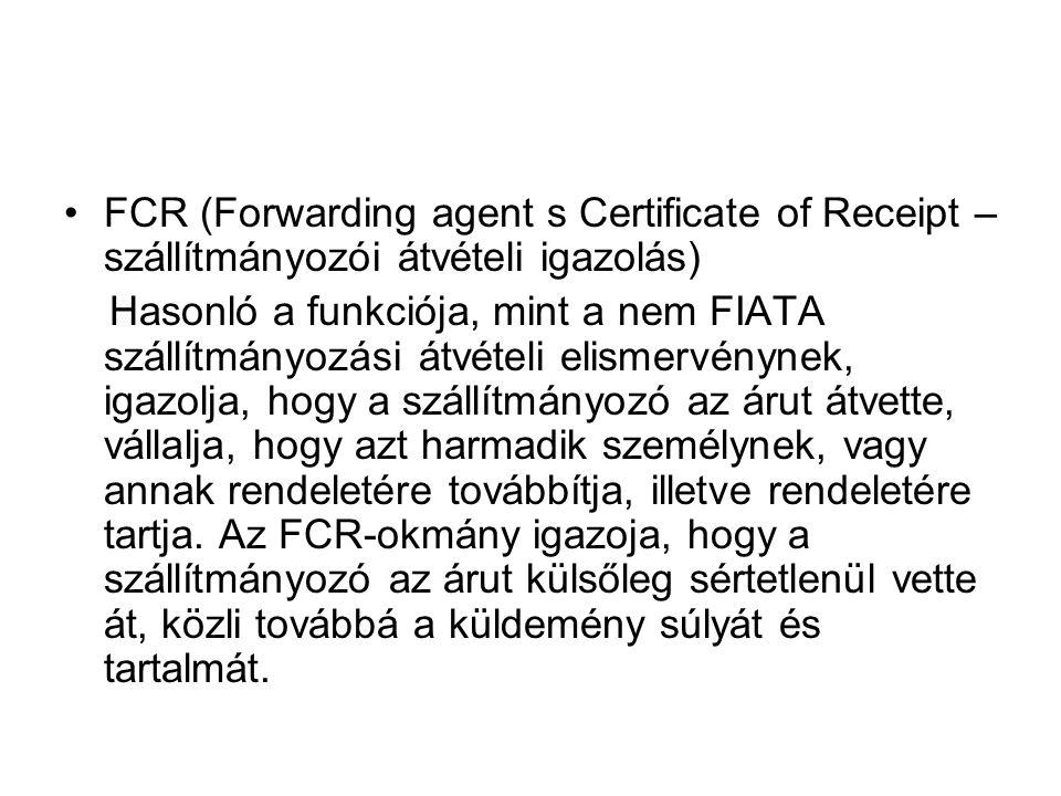 •FCR (Forwarding agent s Certificate of Receipt – szállítmányozói átvételi igazolás) Hasonló a funkciója, mint a nem FIATA szállítmányozási átvételi e