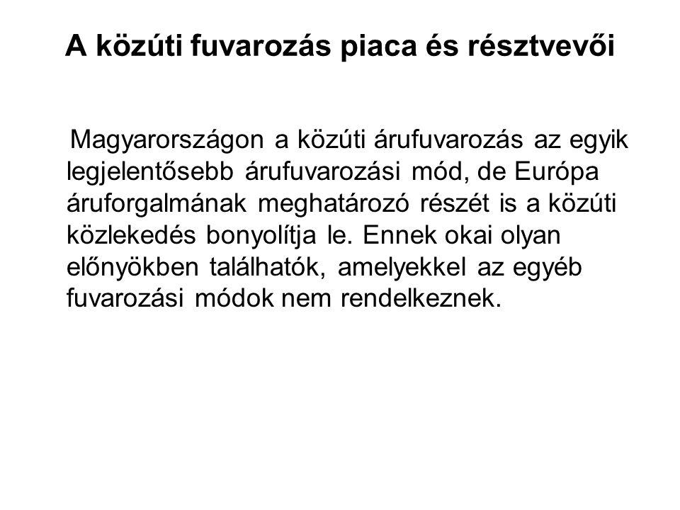 A közúti fuvarozás piaca és résztvevői Magyarországon a közúti árufuvarozás az egyik legjelentősebb árufuvarozási mód, de Európa áruforgalmának meghat
