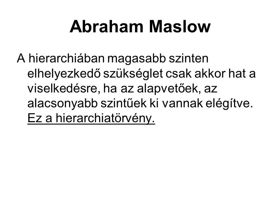 Abraham Maslow A hierarchiában magasabb szinten elhelyezkedő szükséglet csak akkor hat a viselkedésre, ha az alapvetőek, az alacsonyabb szintűek ki va