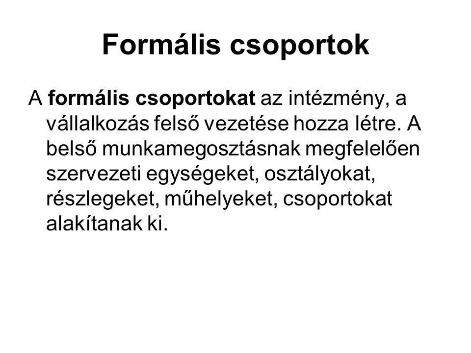 Formális csoportok A formális csoportokat az intézmény, a vállalkozás felső vezetése hozza létre. A belső munkamegosztásnak megfelelően szervezeti egy