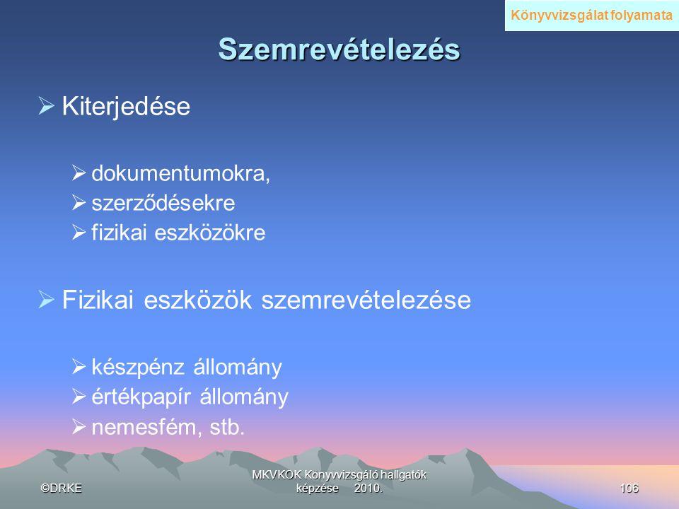 ©DRKE MKVKOK Könyvvizsgáló hallgatók képzése 2010.106 Szemrevételezés  Kiterjedése  dokumentumokra,  szerződésekre  fizikai eszközökre  Fizikai e
