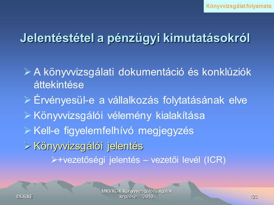 ©DRKE MKVKOK Könyvvizsgáló hallgatók képzése 2010.123 Jelentéstétel a pénzügyi kimutatásokról  A könyvvizsgálati dokumentáció és konklúziók áttekinté