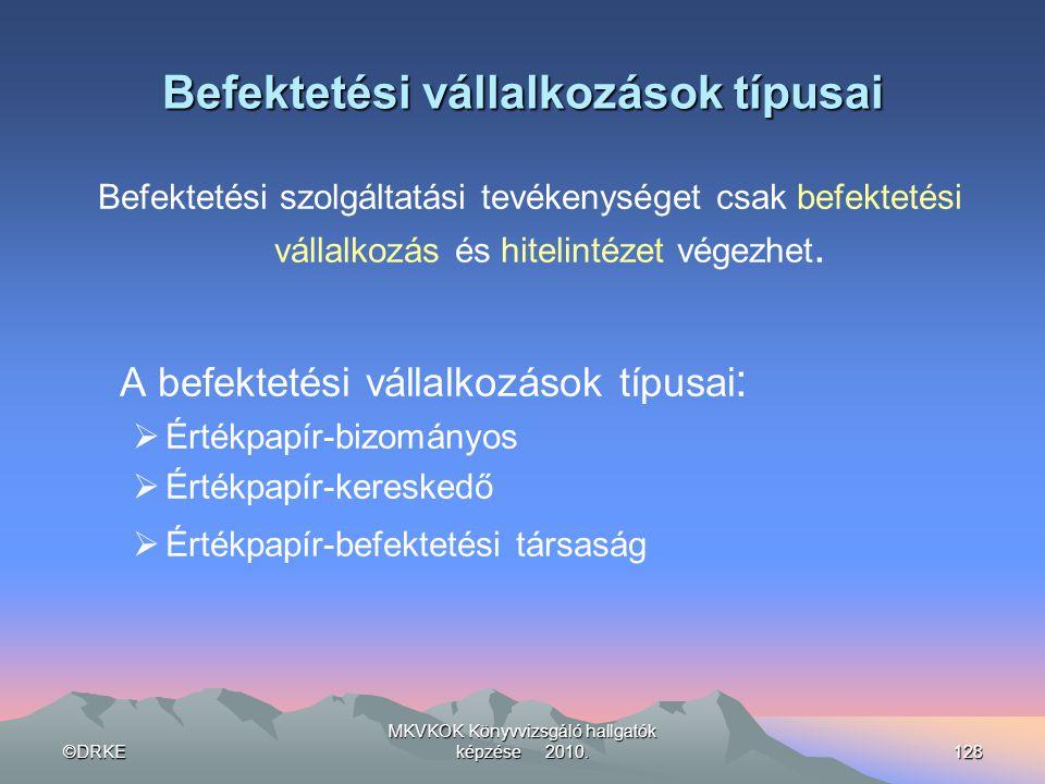 ©DRKE MKVKOK Könyvvizsgáló hallgatók képzése 2010.128 Befektetési vállalkozások típusai Befektetési szolgáltatási tevékenységet csak befektetési válla