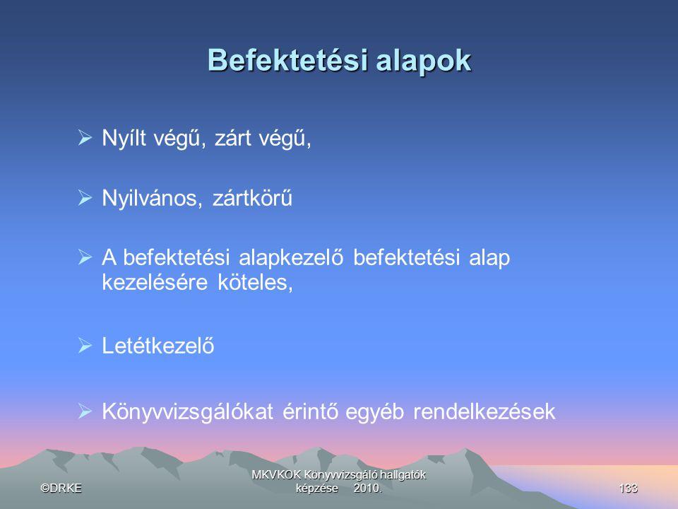 ©DRKE MKVKOK Könyvvizsgáló hallgatók képzése 2010.133 Befektetési alapok  Nyílt végű, zárt végű,  Nyilvános, zártkörű  A befektetési alapkezelő bef