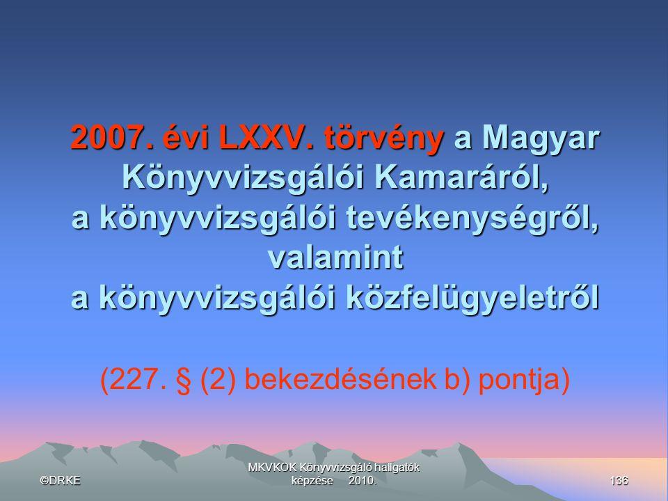 ©DRKE136 MKVKOK Könyvvizsgáló hallgatók képzése 2010. 2007. évi LXXV. törvény a Magyar Könyvvizsgálói Kamaráról, a könyvvizsgálói tevékenységről, vala