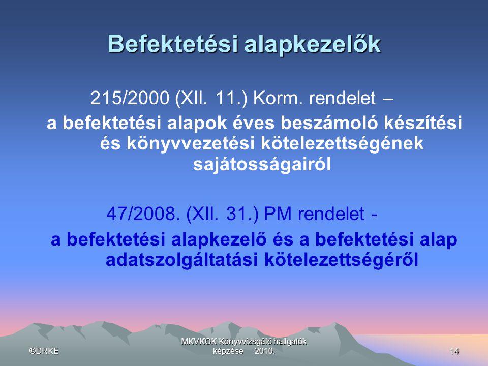 ©DRKE MKVKOK Könyvvizsgáló hallgatók képzése 2010.14 Befektetési alapkezelők 215/2000 (XII. 11.) Korm. rendelet – a befektetési alapok éves beszámoló
