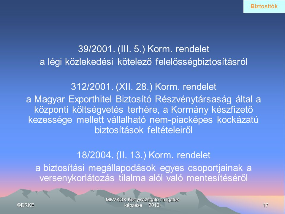 ©DRKE17 MKVKOK Könyvvizsgáló hallgatók képzése 2010. 39/2001. (III. 5.) Korm. rendelet a légi közlekedési kötelező felelősségbiztosításról 312/2001. (