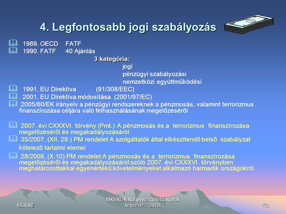 ©DRKE MKVKOK Könyvvizsgáló hallgatók képzése 2010.170 4. Legfontosabb jogi szabályozás  1989. OECDFATF  1990. FATF40 Ajánlás 3 kategória: jogi pénzü