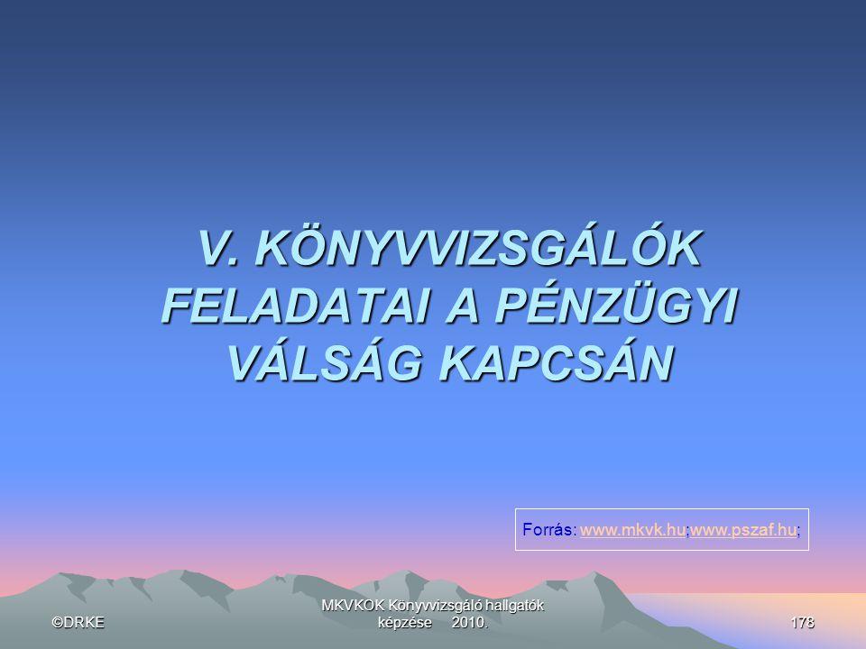 ©DRKE MKVKOK Könyvvizsgáló hallgatók képzése 2010.178 V. KÖNYVVIZSGÁLÓK FELADATAI A PÉNZÜGYI VÁLSÁG KAPCSÁN Forrás: www.mkvk.hu;www.pszaf.hu;www.mkvk.