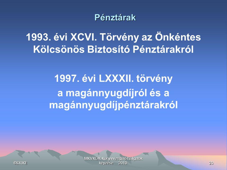 ©DRKE20 MKVKOK Könyvvizsgáló hallgatók képzése 2010. Pénztárak 1993. évi XCVI. Törvény az Önkéntes Kölcsönös Biztosító Pénztárakról 1997. évi LXXXII.
