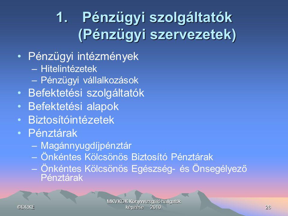 ©DRKE MKVKOK Könyvvizsgáló hallgatók képzése 2010.26 1.Pénzügyi szolgáltatók (Pénzügyi szervezetek) •Pénzügyi intézmények –Hitelintézetek –Pénzügyi vá