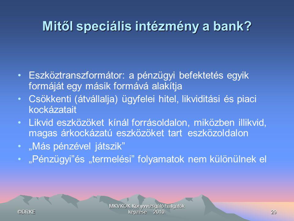 ©DRKE MKVKOK Könyvvizsgáló hallgatók képzése 2010.29 Mitől speciális intézmény a bank? •Eszköztranszformátor: a pénzügyi befektetés egyik formáját egy