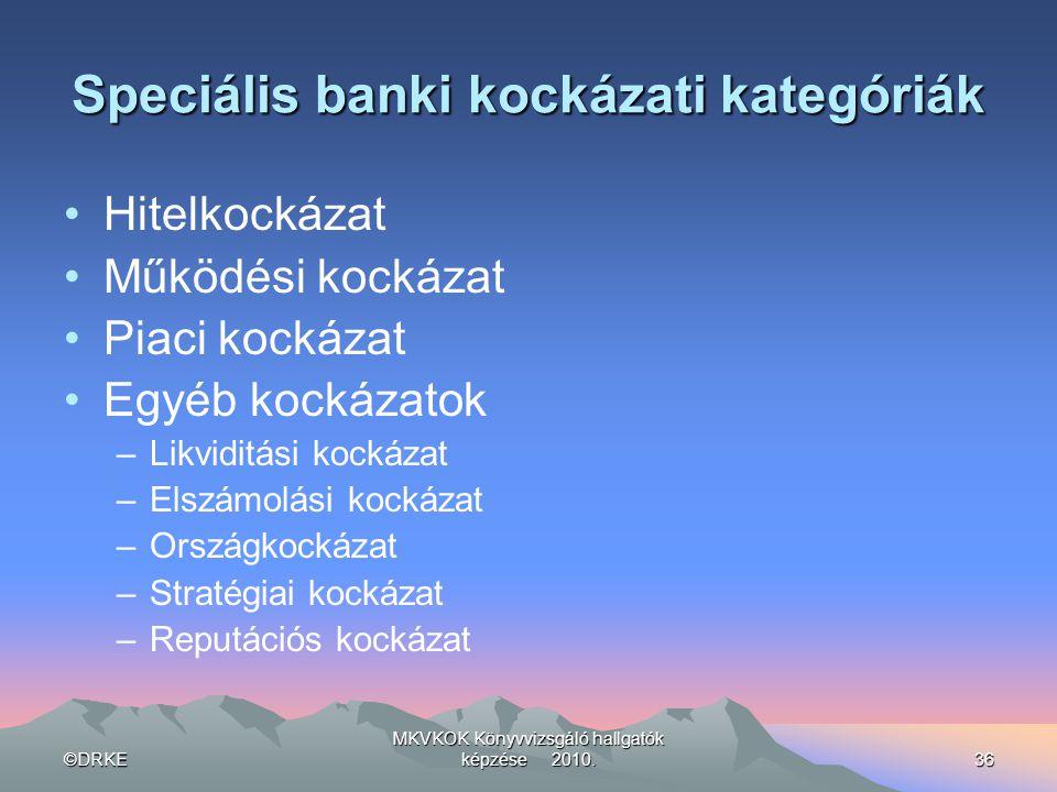 ©DRKE MKVKOK Könyvvizsgáló hallgatók képzése 2010.36 Speciális banki kockázati kategóriák •Hitelkockázat •Működési kockázat •Piaci kockázat •Egyéb koc