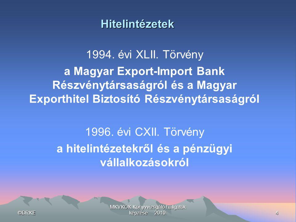 ©DRKE4 MKVKOK Könyvvizsgáló hallgatók képzése 2010. 1994. évi XLII. Törvény a Magyar Export-Import Bank Részvénytársaságról és a Magyar Exporthitel Bi